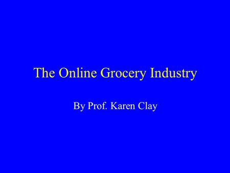 The Online Grocery Industry By Prof. Karen Clay. Major Players in Online Groceries.