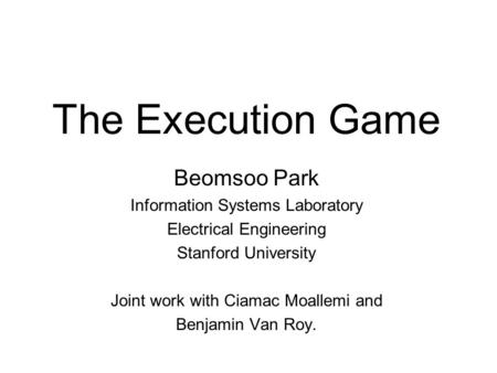 The Execution Game Beomsoo Park Information Systems Laboratory Electrical Engineering Stanford University Joint work with Ciamac Moallemi and Benjamin.