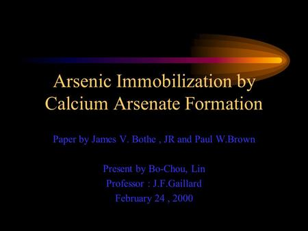 Arsenic Immobilization by Calcium Arsenate Formation Paper by James V. Bothe, JR and Paul W.Brown Present by Bo-Chou, Lin Professor : J.F.Gaillard February.