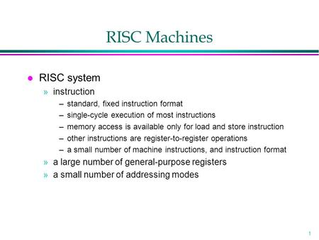 1 RISC Machines l RISC system »instruction –standard, fixed instruction format –single-cycle execution of most instructions –memory access is available.