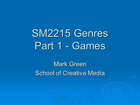 SM2215 Genres Part 1 - Games Mark Green School of Creative <strong>Media</strong>.