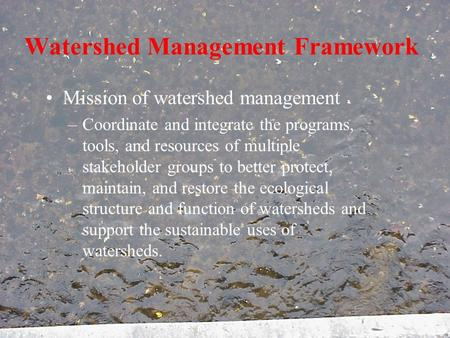 Watershed Management Framework Mission of watershed management –Coordinate and integrate the programs, tools, and resources of multiple stakeholder groups.