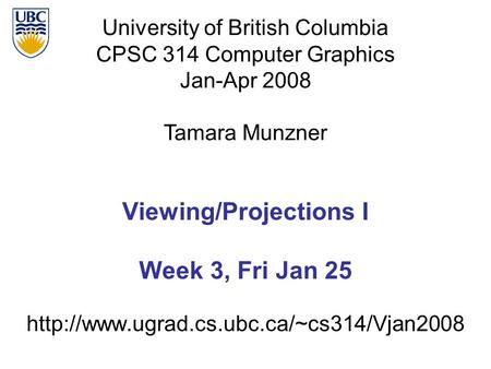 University of British Columbia CPSC 314 Computer Graphics Jan-Apr 2008 Tamara Munzner  Viewing/Projections I.