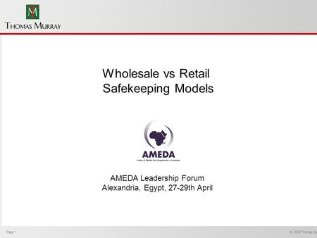 Page 1 © 2009 Thomas Murray Ltd. Wholesale vs Retail Safekeeping Models AMEDA Leadership Forum Alexandria, Egypt, 27-29th April.