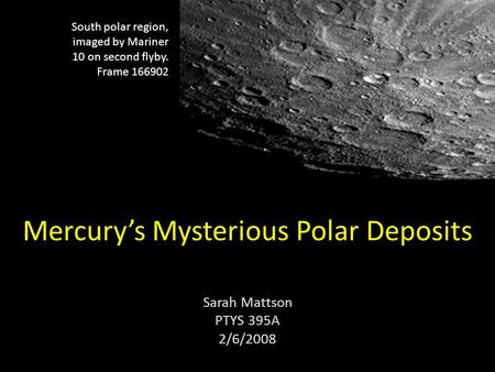 Mercury's Mysterious Polar Deposits Sarah Mattson PTYS 395A 2/6/2008 South polar region, imaged by Mariner 10 on second flyby. Frame 166902.