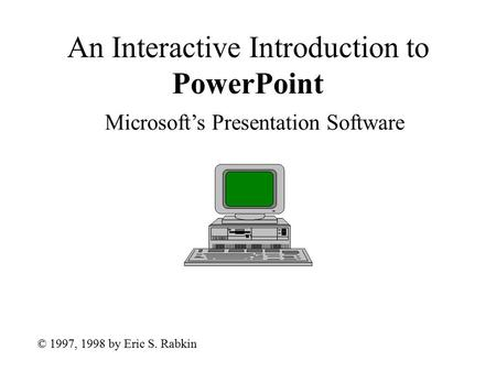 An Interactive Introduction to PowerPoint Microsoft's Presentation Software © 1997, 1998 by Eric S. Rabkin.