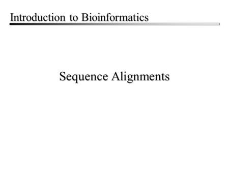 Sequence Alignments Introduction to Bioinformatics.