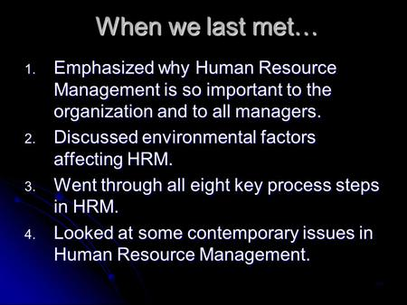 When we last met… Emphasized why Human Resource Management is so important to the organization and to all managers. Discussed environmental factors affecting.