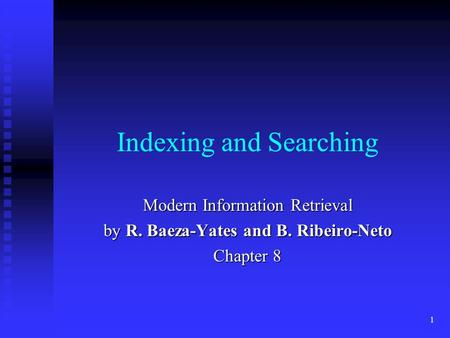 1 Indexing and Searching Modern Information Retrieval by R. Baeza-Yates and B. Ribeiro-Neto Chapter 8.