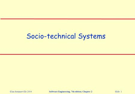 ©Ian Sommerville 2004Software Engineering, 7th edition. Chapter 2 Slide 1 Socio-technical Systems.