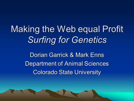 Making the Web equal Profit Surfing for Genetics Dorian Garrick & Mark Enns Department of Animal Sciences Colorado State University.