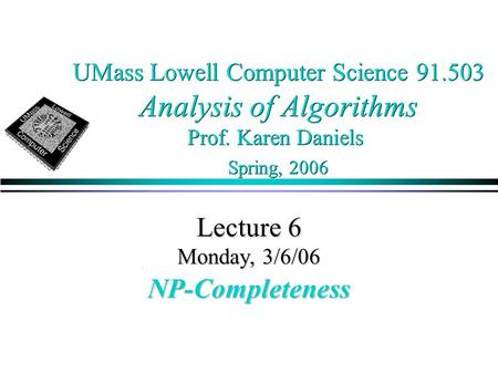 UMass Lowell Computer Science 91.503 Analysis of Algorithms Prof. Karen Daniels Spring, 2006 Lecture 6 Monday, 3/6/06 NP-Completeness.