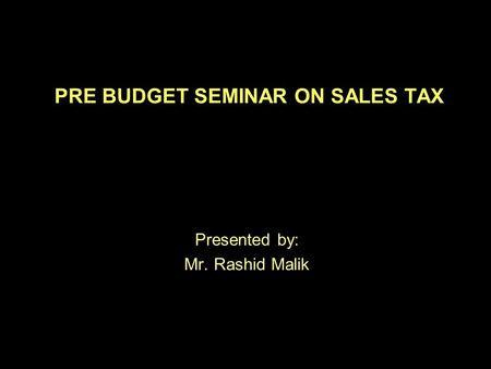 PRE BUDGET SEMINAR ON SALES TAX Presented by: Mr. Rashid Malik.