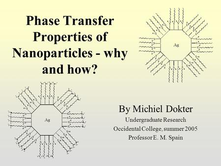 Phase Transfer Properties of Nanoparticles - why and how? By Michiel Dokter Undergraduate Research Occidental College, summer 2005 Professor E. M. Spain.