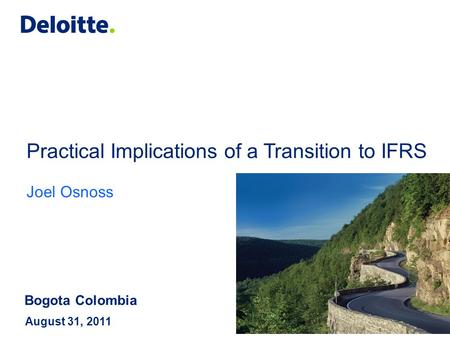 Practical Implications of a Transition to IFRS Joel Osnoss August 31, 2011 Bogota Colombia.