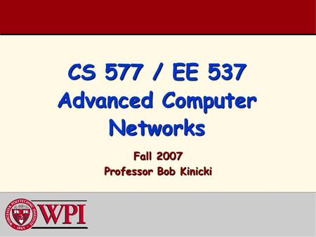 CS 577 / EE 537 Advanced Computer Networks Fall 2007 Professor Bob Kinicki.