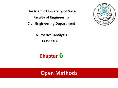 The Islamic University of Gaza Faculty of Engineering Civil Engineering Department Numerical Analysis ECIV 3306 Chapter 6 Open Methods.
