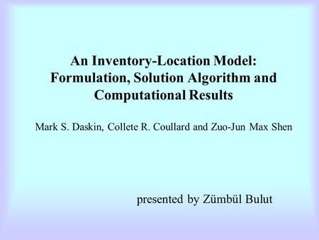 An Inventory-Location Model: Formulation, Solution Algorithm and Computational Results Mark S. Daskin, Collete R. Coullard and Zuo-Jun Max Shen presented.