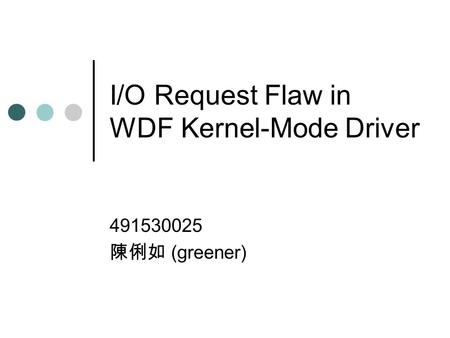 I/O Request Flaw in WDF Kernel-Mode Driver 491530025 陳俐如 (greener)