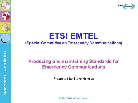 IETF ECRIT WG workshop 1 ETSI EMTEL (Special Committee on Emergency Communications) Producing and maintaining Standards for Emergency Communications Presented.