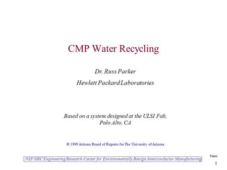 NSF/SRC Engineering Research Center for Environmentally Benign Semiconductor Manufacturing Parker 1 CMP Water Recycling Dr. Russ Parker Hewlett Packard.