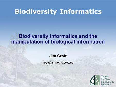Biodiversity Informatics Biodiversity informatics and the manipulation of biological information Jim Croft