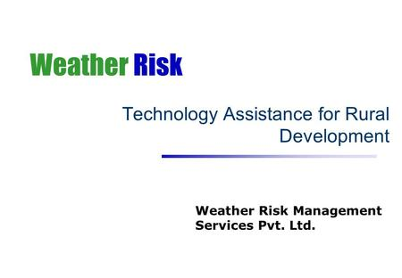 Weather Risk Technology Assistance for Rural Development Weather Risk Management Services Pvt. Ltd.