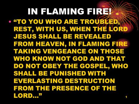 "1 IN FLAMING FIRE! ""TO YOU WHO ARE TROUBLED, REST, WITH US, WHEN THE LORD JESUS SHALL BE REVEALED FROM HEAVEN, IN FLAMING FIRE TAKING VENGEANCE ON THOSE."