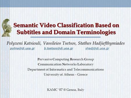 Semantic Video Classification Based on Subtitles and Domain Terminologies Polyxeni Katsiouli, Vassileios Tsetsos, Stathes Hadjiefthymiades P ervasive C.