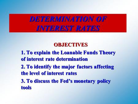 DETERMINATION OF INTEREST RATES OBJECTIVES 1. To explain the Loanable Funds Theory of interest rate determination 2. To identify the major factors affecting.