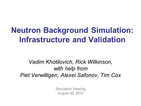 Neutron Background Simulation: Infrastructure and Validation Vadim Khotilovich, Rick Wilkinson, with help from Piet Verwilligen, Alexei Safonov, Tim Cox.
