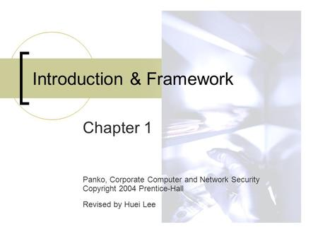 Introduction & Framework Chapter 1 Panko, Corporate Computer and Network Security Copyright 2004 Prentice-Hall Revised by Huei Lee.