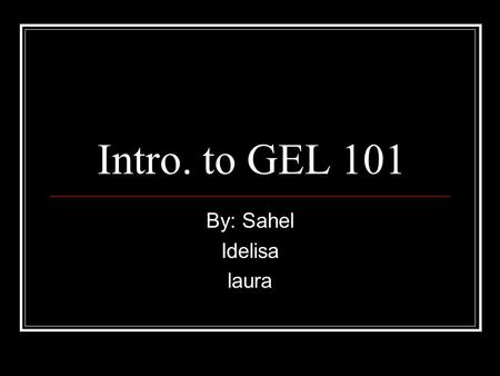 Intro. to GEL 101 By: Sahel Idelisa laura. Why take GEL?!?!? GEL is a required course that all freshmen students need to take. GEL will introduce students.