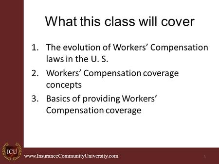 . www.InsuranceCommunityUniversity.com What this class will cover 1.The evolution of Workers' Compensation laws in the U. S. 2.Workers' Compensation coverage.