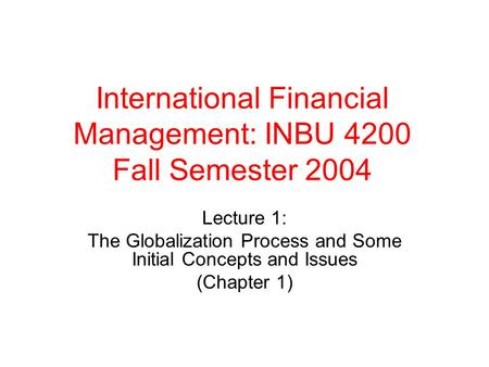 International Financial Management: INBU 4200 Fall Semester 2004 Lecture 1: The Globalization Process and Some Initial Concepts and Issues (Chapter 1)