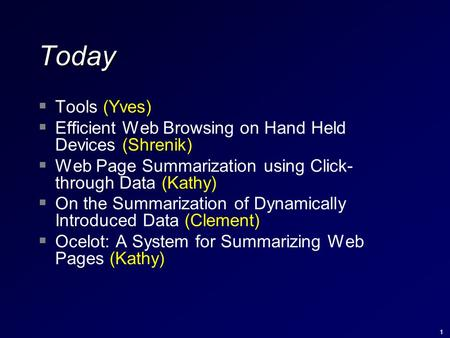 1 Today  Tools (Yves)  Efficient Web Browsing on Hand Held Devices (Shrenik)  Web Page Summarization using Click- through Data (Kathy)  On the Summarization.