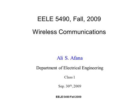 EELE 5490 Fall 2009 EELE 5490, Fall, 2009 Wireless Communications Ali S. Afana Department of Electrical Engineering Class 1 Sep. 30 th, 2009.