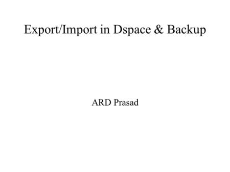 Export/Import in Dspace & Backup ARD Prasad. Where Dspace stores data /dspace/assetstore directory will have all the  Bitstreams and licenses PostgreSQL.