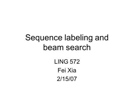 Sequence labeling and beam search LING 572 Fei Xia 2/15/07.