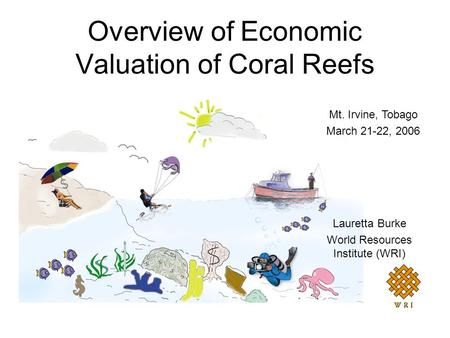 Overview of Economic Valuation of Coral Reefs Lauretta Burke World Resources Institute (WRI) Mt. Irvine, Tobago March 21-22, 2006.