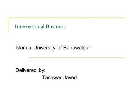 International Business Islamia University of Bahawalpur Delivered by: Tasawar Javed.