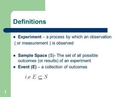 1 Definitions Experiment – a process by which an observation ( or measurement ) is observed Sample Space (S)- The set of all possible outcomes (or results)