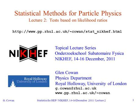 G. Cowan Statistics for HEP / NIKHEF, 14-16 December 2011 / Lecture 2 1 Statistical Methods for Particle Physics Lecture 2: Tests based on likelihood ratios.