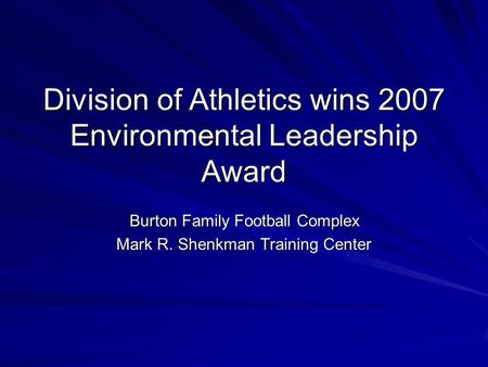 Division of Athletics wins 2007 Environmental Leadership Award Burton Family Football Complex Mark R. Shenkman Training Center.