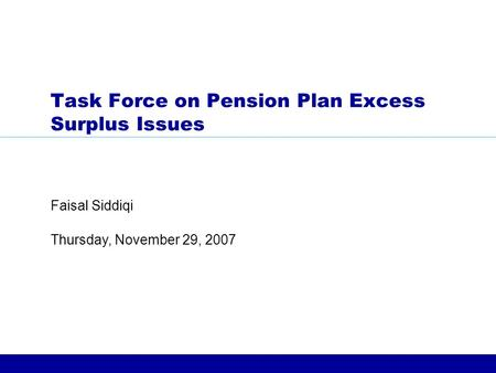 Thursday, November 29, 2007 Faisal Siddiqi Task Force on Pension Plan Excess Surplus Issues.