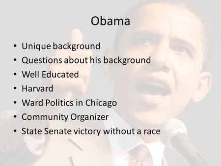 Obama Unique background Questions about his background Well Educated Harvard Ward Politics in Chicago Community Organizer State Senate victory without.