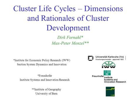 Cluster Life Cycles – Dimensions and Rationales of Cluster Development *Fraunhofer Institute Systems and Innovation Research Dirk Fornahl* Max-Peter Menzel**