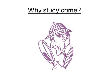 Why study crime?. Entertainment Understanding  Crime affects people's lives.  Six out of every 100,000 Americans will be murdered this year.  Criminal.