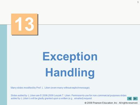  2009 Pearson Education, Inc. All rights reserved. 1 13 Exception Handling Many slides modified by Prof. L. Lilien (even many without explicit message).