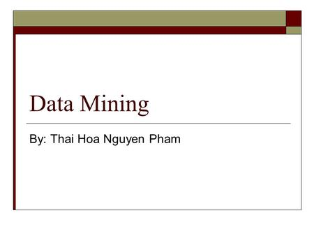 Data Mining By: Thai Hoa Nguyen Pham. Data Mining  Define Data Mining  Classification  Association  Clustering.
